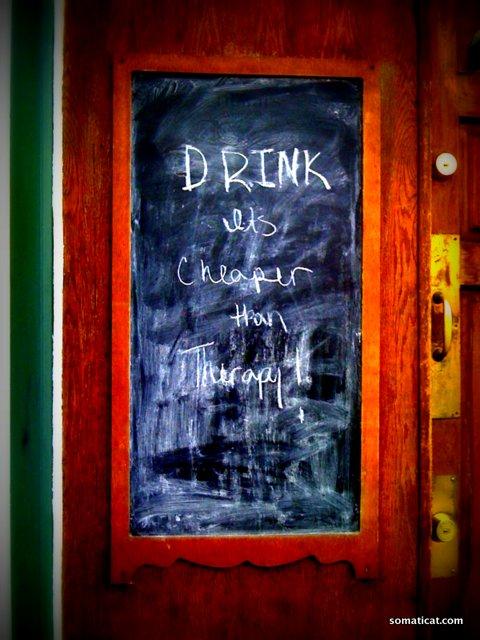 Drink. It's cheaper than therapy.